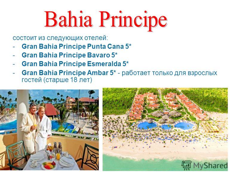 состоит из следующих отелей: -Gran Bahia Principe Punta Cana 5* -Gran Bahia Principe Bavaro 5* -Gran Bahia Principe Esmeralda 5* -Gran Bahia Principe Ambar 5* - работает только для взрослых гостей (старше 18 лет)