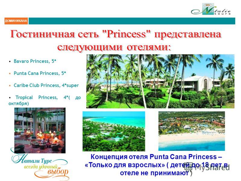 ДОМИНИКАНА Bavaro Princess, 5* Punta Cana Princess, 5* Caribe Club Princess, 4*super Tropical Princess, 4*( до октября) Концепция отеля Punta Cana Princess – «Только для взрослых» ( детей до 18 лет в отеле не принимают )