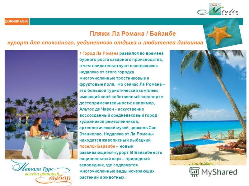 ДОМИНИКАНА Пляжи Ла Романа / Байаибе Город Ла Романа развился во времена бурного роста сахарного производства, о чем свидетельствуют находящиеся недалеко от этого городка многочисленные тростниковые и фруктовые поля. Но сейчас Ла Романа – это большой