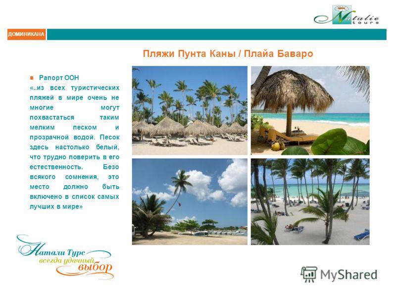 ДОМИНИКАНА Пляжи Пунта Каны / Плайа Баваро Рапорт ООН «..из всех туристических пляжей в мире очень не многие могут похвастаться таким мелким песком и прозрачной водой. Песок здесь настолько белый, что трудно поверить в его естественность. Безо всяког