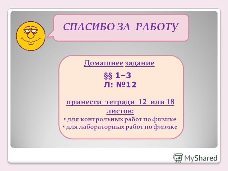 СПАСИБО ЗА РАБОТУ Домашнее задание §§ 1–3 Л: 12 принести тетради 12 или 18 листов: для контрольных работ по физике для лабораторных работ по физике