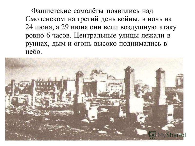 Фашистские самолёты появились над Смоленском на третий день войны, в ночь на 24 июня, а 29 июня они вели воздушную атаку ровно 6 часов. Центральные улицы лежали в руинах, дым и огонь высоко поднимались в небо.
