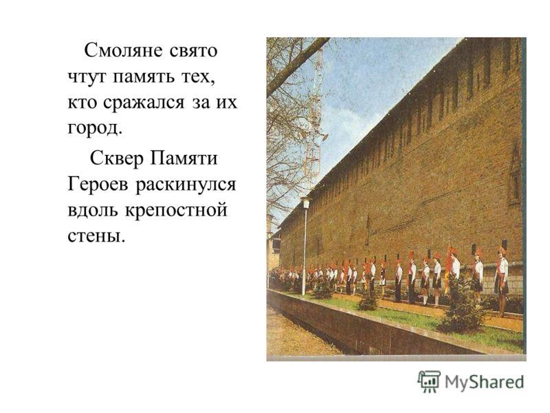 Смоляне свято чтут память тех, кто сражался за их город. Сквер Памяти Героев раскинулся вдоль крепостной стены.