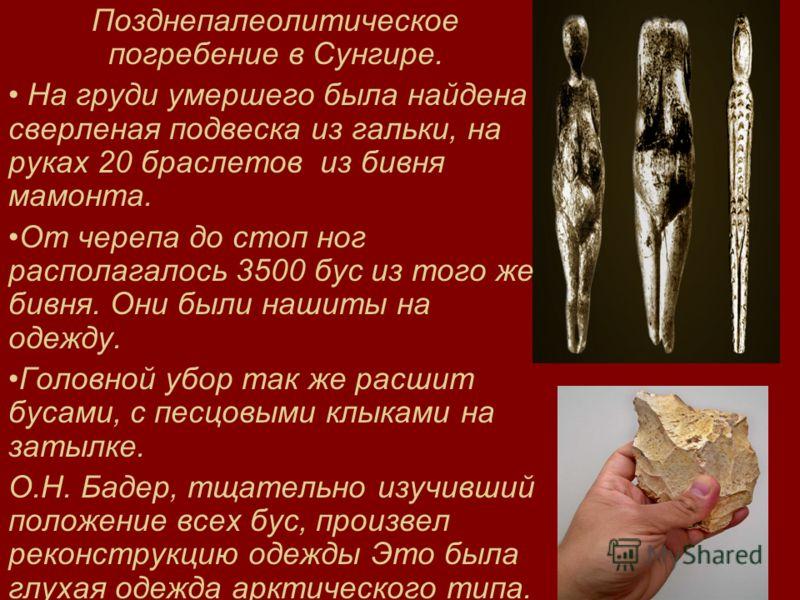 Позднепалеолитическое погребение в Сунгире. На груди умершего была найдена сверленая подвеска из гальки, на руках 20 браслетов из бивня мамонта. От черепа до стоп ног располагалось 3500 бус из того же бивня. Они были нашиты на одежду. Головной убор т