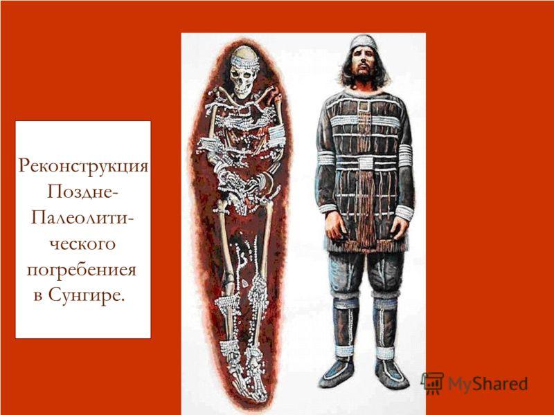 Реконструкция жизни палеолитических охотников под Сунгирью Реконструкция Поздне- Палеолити- ческого погребениея в Сунгире.