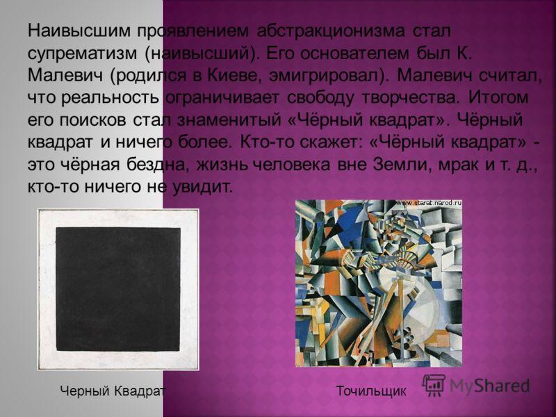Наивысшим проявлением абстракционизма стал супрематизм (наивысший). Его основателем был К. Малевич (родился в Киеве, эмигрировал). Малевич считал, что реальность ограничивает свободу творчества. Итогом его поисков стал знаменитый «Чёрный квадрат». Чё