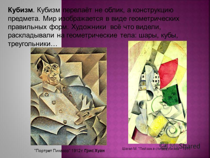 Кубизм. Кубизм перелаёт не облик, а конструкцию предмета. Мир изображается в виде геометрических правильных форм. Художники всё что видели, раскладывали на геометрические тела: шары, кубы, треугольники…