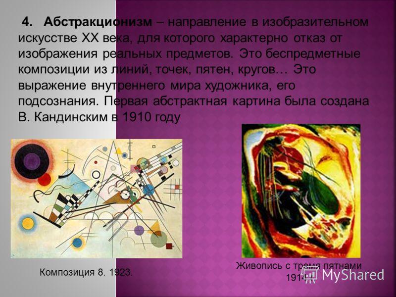 4. Абстракционизм – направление в изобразительном искусстве XX века, для которого характерно отказ от изображения реальных предметов. Это беспредметные композиции из линий, точек, пятен, кругов… Это выражение внутреннего мира художника, его подсознан