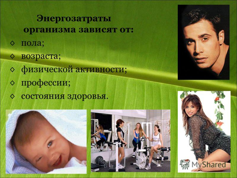 Энергозатраты организма зависят от: пола; возраста; физической активности; профессии; состояния здоровья.