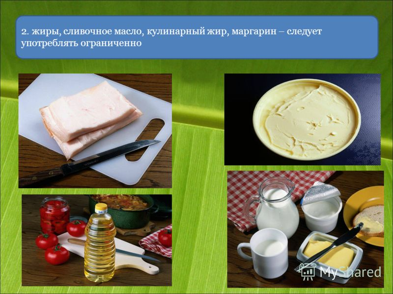 2. жиры, сливочное масло, кулинарный жир, маргарин – следует употреблять ограниченно
