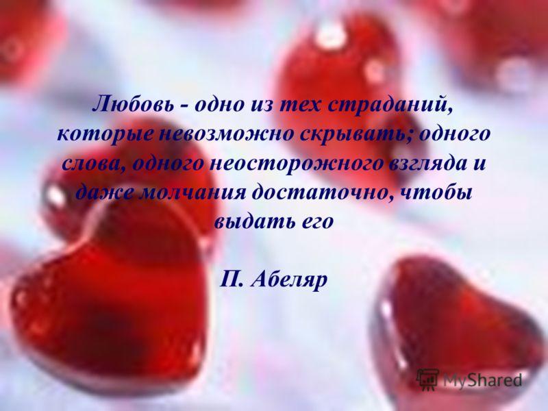 Любовь - одно из тех страданий, которые невозможно скрывать; одного слова, одного неосторожного взгляда и даже молчания достаточно, чтобы выдать его П. Абеляр
