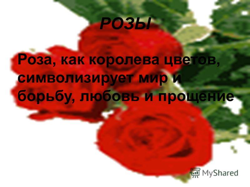 РОЗЫ Роза, как королева цветов, символизирует мир и борьбу, любовь и прощение