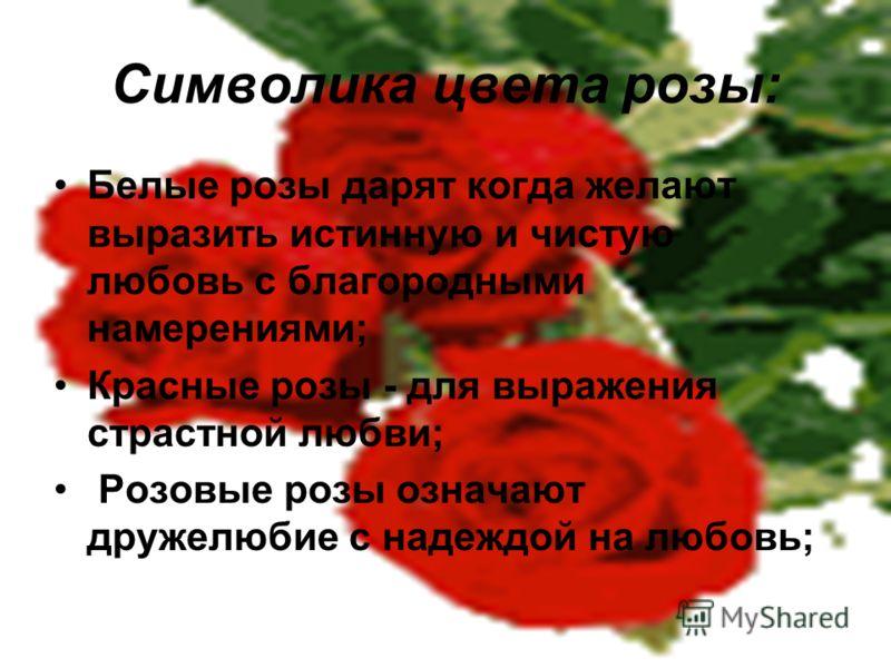 Символика цвета розы: Белые розы дарят когда желают выразить истинную и чистую любовь с благородными намерениями; Красные розы - для выражения страстной любви; Розовые розы означают дружелюбие с надеждой на любовь;