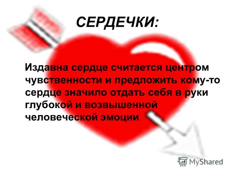 СЕРДЕЧКИ: Издавна сердце считается центром чувственности и предложить кому-то сердце значило отдать себя в руки глубокой и возвышенной человеческой эмоции