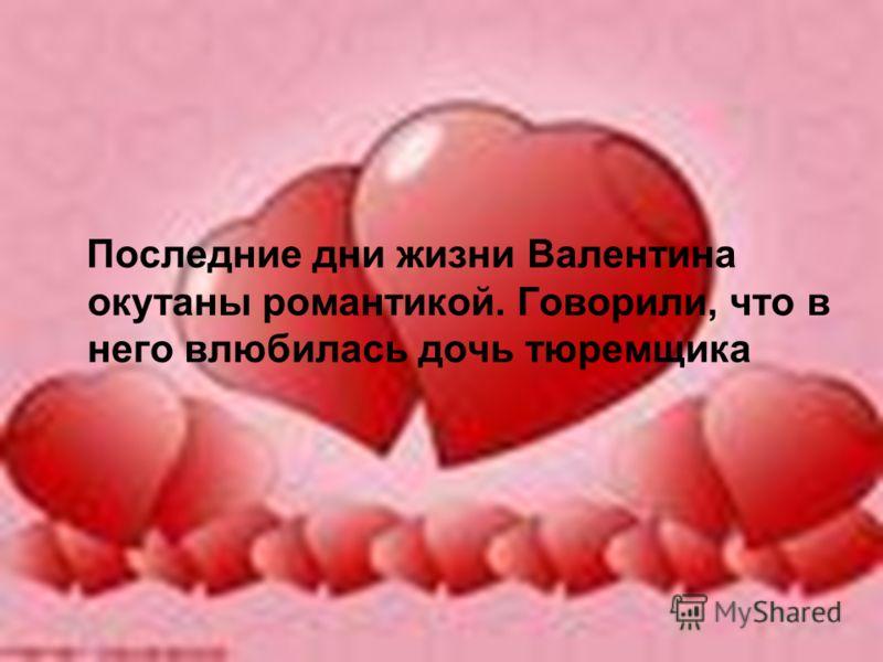 Последние дни жизни Валентина окутаны романтикой. Говорили, что в него влюбилась дочь тюремщика