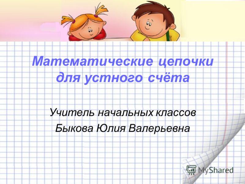 Математические цепочки для устного счёта Учитель начальных классов Быкова Юлия Валерьевна