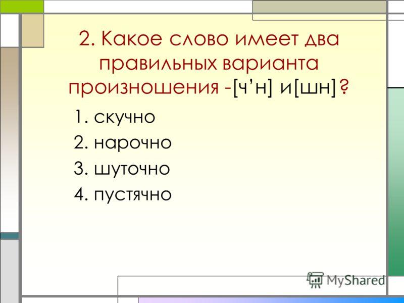1.скучно 2.нарочно 3.шуточно 4.пустячно 2. Какое слово имеет два правильных варианта произношения -[чн] и[шн]?
