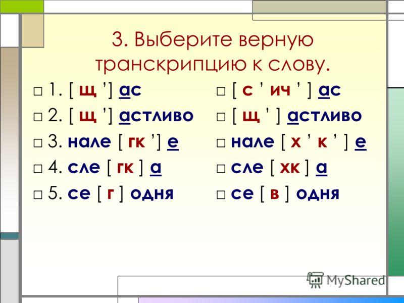 1. [ щ ] ас 2. [ щ ] астливо 3. нале [ гк ] е 4. сле [ гк ] а 5. се [ г ] одня 3. Выберите верную транскрипцию к слову. [ с ич ] ас [ щ ] астливо нале [ х к ] е сле [ хк ] а се [ в ] одня