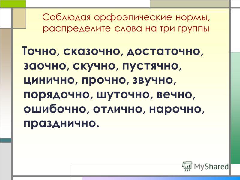Соблюдая орфоэпические нормы, распределите слова на три группы Точно, сказочно, достаточно, заочно, скучно, пустячно, цинично, прочно, звучно, порядочно, шуточно, вечно, ошибочно, отлично, нарочно, празднично.