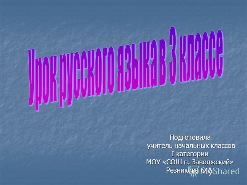 Подготовила учитель начальных классов I категории МОУ «СОШ п. Заволжский» Резникова О.А.