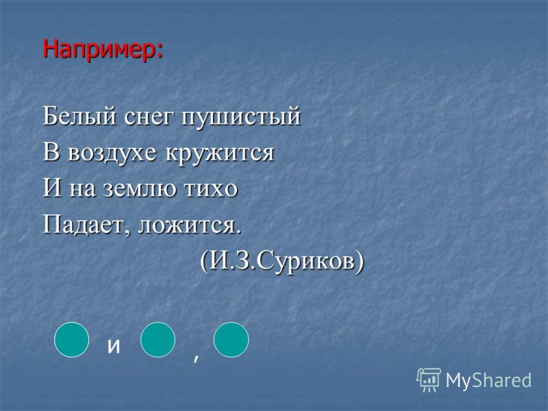 Например: Белый снег пушистый В воздухе кружится И на землю тихо Падает, ложится. (И.З.Суриков) (И.З.Суриков) и,