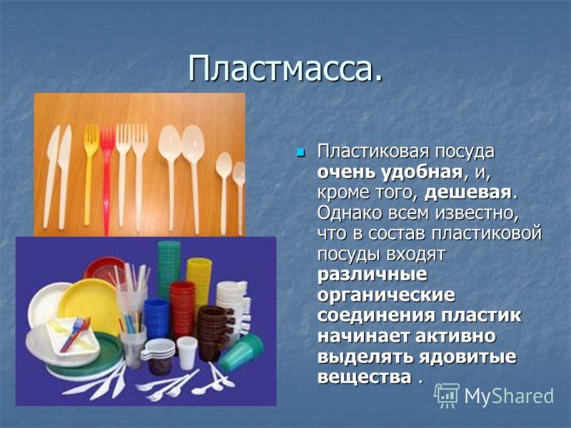 Пластмасса. Пластиковая посуда очень удобная, и, кроме того, дешевая. Однако всем известно, что в состав пластиковой посуды входят различные органические соединения пластик начинает активно выделять ядовитые вещества. Пластиковая посуда очень удобная