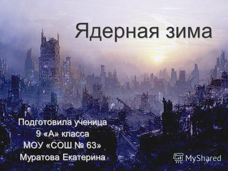 Ядерная зима Подготовила ученица 9 «А» класса МОУ «СОШ 63» Муратова Екатерина