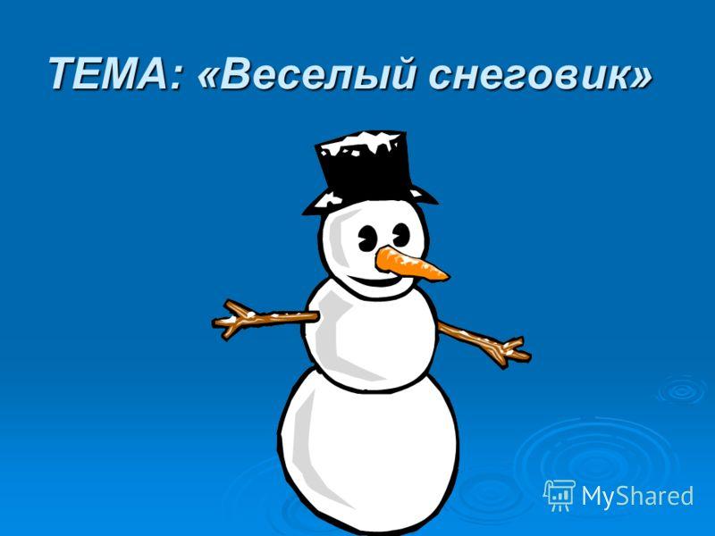 ТЕМА: «Веселый снеговик»