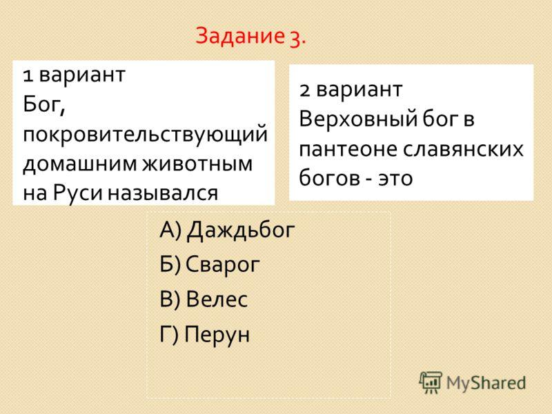 1 вариант Бог, покровительствующий домашним животным на Руси назывался 2 вариант Верховный бог в пантеоне славянских богов - это А ) Даждьбог Б ) Сварог В ) Велес Г ) Перун Задание 3.