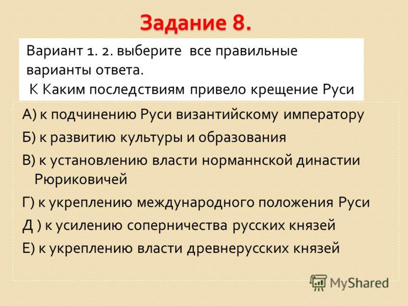 Задание 8. Вариант 1. 2. выберите все правильные варианты ответа. К Каким последствиям привело крещение Руси А ) к подчинению Руси византийскому императору Б ) к развитию культуры и образования В ) к установлению власти норманнской династии Рюрикович