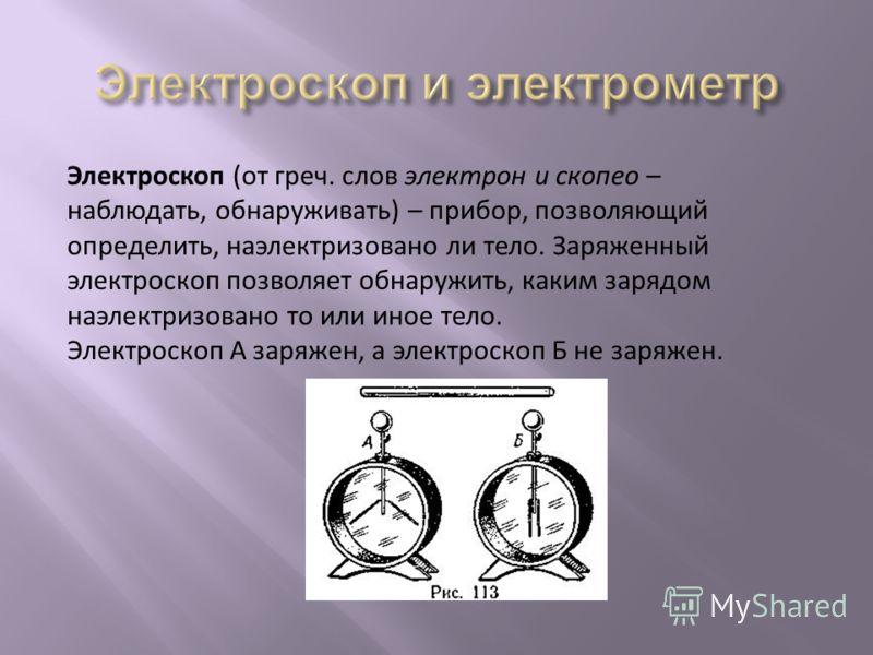 Электроскоп (от греч. слов электрон и скопео – наблюдать, обнаруживать) – прибор, позволяющий определить, наэлектризовано ли тело. Заряженный электроскоп позволяет обнаружить, каким зарядом наэлектризовано то или иное тело. Электроскоп А заряжен, а э