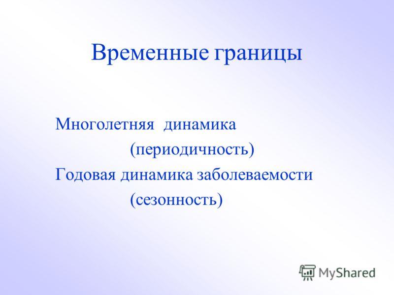 Временные границы Многолетняя динамика (периодичность) Годовая динамика заболеваемости (сезонность)