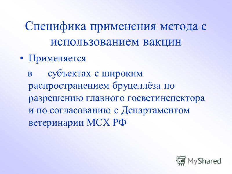 Специфика применения метода с использованием вакцин Применяется в субъектах с широким распространением бруцеллёза по разрешению главного госветинспектора и по согласованию с Департаментом ветеринарии МСХ РФ