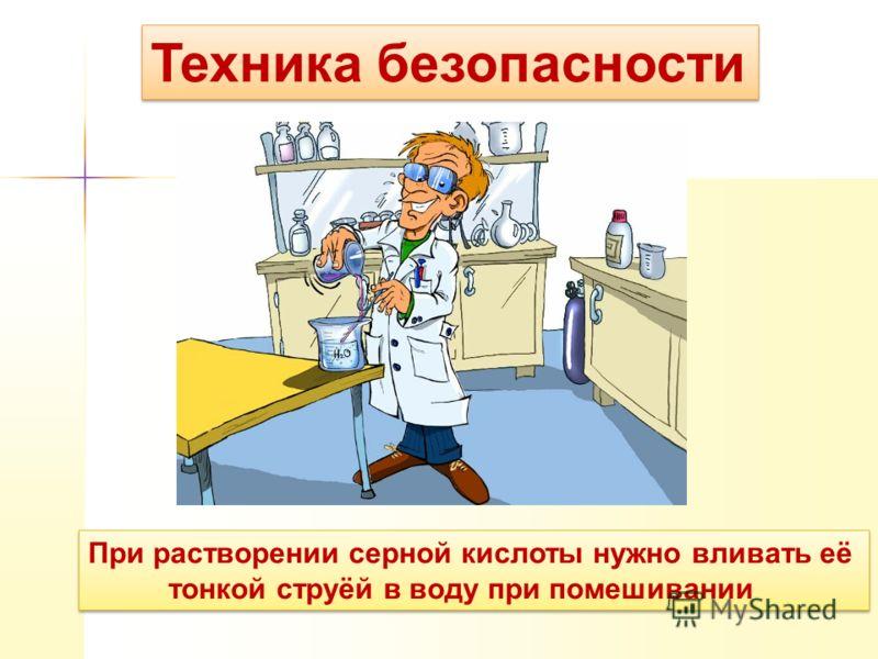 Техника безопасности При растворении серной кислоты нужно вливать её тонкой струёй в воду при помешивании При растворении серной кислоты нужно вливать её тонкой струёй в воду при помешивании