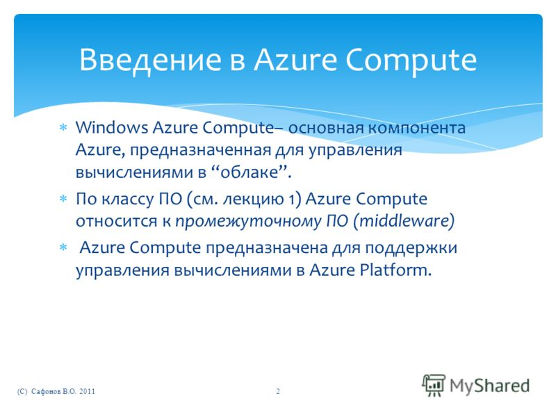 Windows Azure Compute– основная компонента Azure, предназначенная для управления вычислениями в облаке. По классу ПО (см. лекцию 1) Azure Compute относится к промежуточному ПО (middleware) Azure Compute предназначена для поддержки управления вычислен