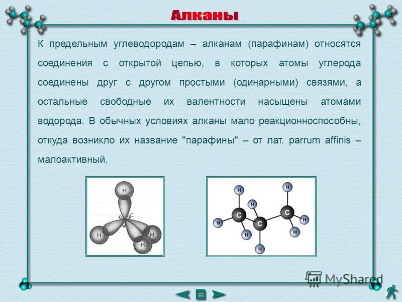 К предельным углеводородам – алканам (парафинам) относятся соединения с открытой цепью, в которых атомы углерода соединены друг с другом простыми (одинарными) связями, а остальные свободные их валентности насыщены атомами водорода. В обычных условиях