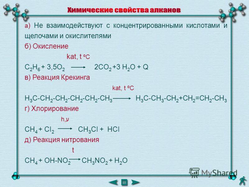 а ) Не взаимодействуют с концентрированными кислотами и щелочами и окислителями б) Окисление kat, t ºC C 2 H 6 + 3,5O 2 2CO 2 +3 H 2 O + Q в) Реакция Крекинга kat, t ºC H 3 C-CH 2 -CH 2 -CH 2 -CH 2 -CH 3 H 3 C-CH 3 -CH 2 +CH 2 =CH 2 -CH 3 г) Хлориров