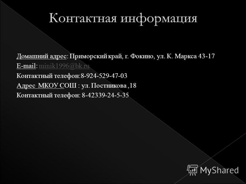 Домашний адрес: Приморский край, г. Фокино, ул. К. Маркса 43-17 E-mail: minik1996@bk.ruminik1996@bk.ru Контактный телефон:8-924-529-47-03 Адрес МКОУ СОШ : ул. Постникова,18 Контактный телефон: 8-42339-24-5-35