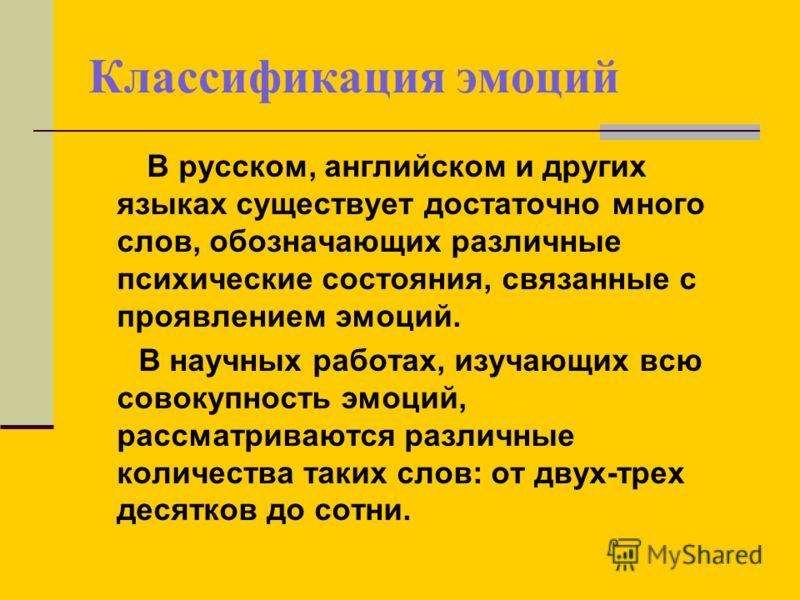 Классификация эмоций В русском, английском и других языках существует достаточно много слов, обозначающих различные психические состояния, связанные с проявлением эмоций. В научных работах, изучающих всю совокупность эмоций, рассматриваются различные