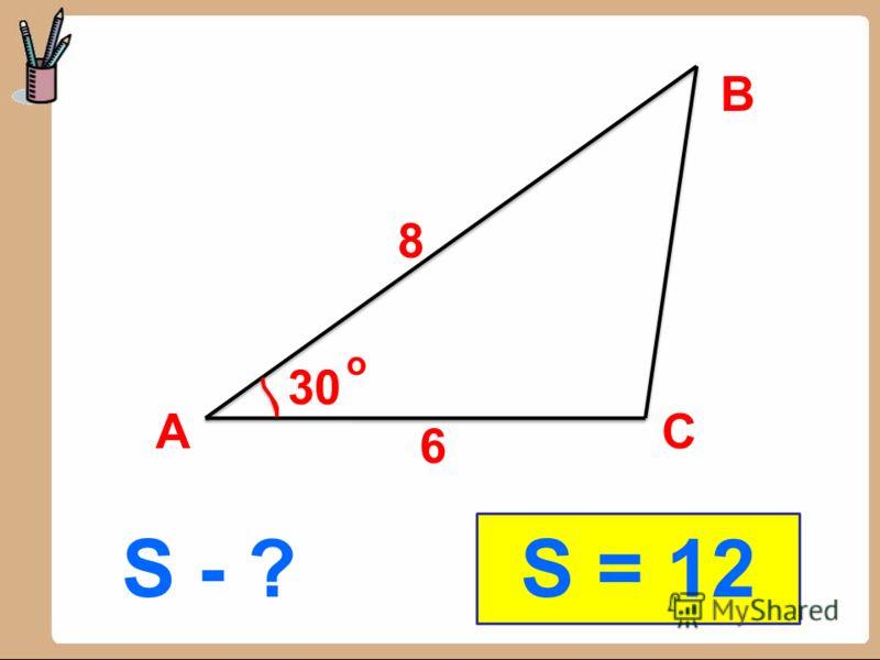 S - ? В АС 8 6 30 S = 12 о