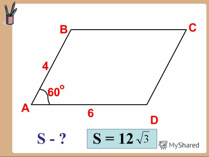 А B C D 6 4 60 о S - ?S = 12