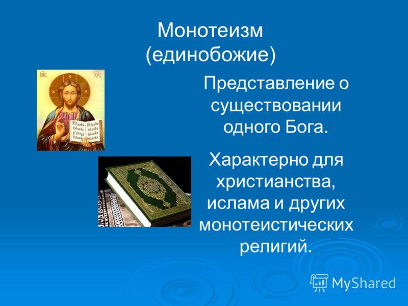 Монотеизм (единобожие) Представление о существовании одного Бога. Характерно для христианства, ислама и других монотеистических религий.