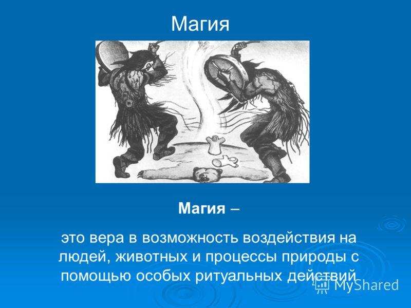 Магия Магия – это вера в возможность воздействия на людей, животных и процессы природы с помощью особых ритуальных действий