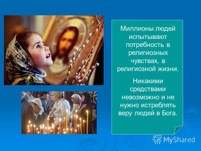 Миллионы людей испытывают потребность в религиозных чувствах, в религиозной жизни. Никакими средствами невозможно и не нужно истреблять веру людей в Бога.