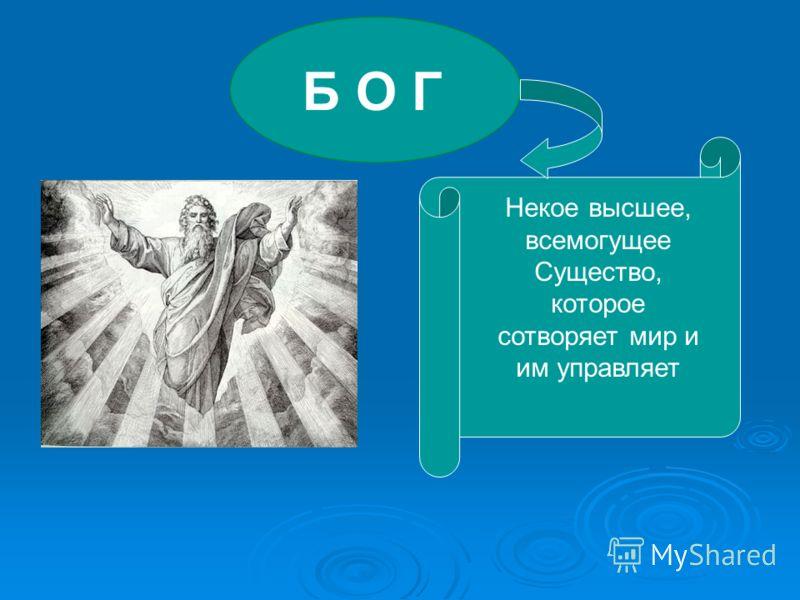 Б О Г Некое высшее, всемогущее Существо, которое сотворяет мир и им управляет