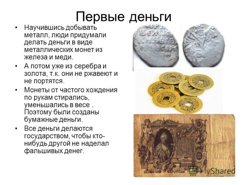 Первые деньги Научившись добывать металл, люди придумали делать деньги в виде металлических монет из железа и меди. А потом уже из серебра и золота, т.к. они не ржавеют и не портятся. Монеты от частого хождения по рукам стирались, уменьшались в весе.
