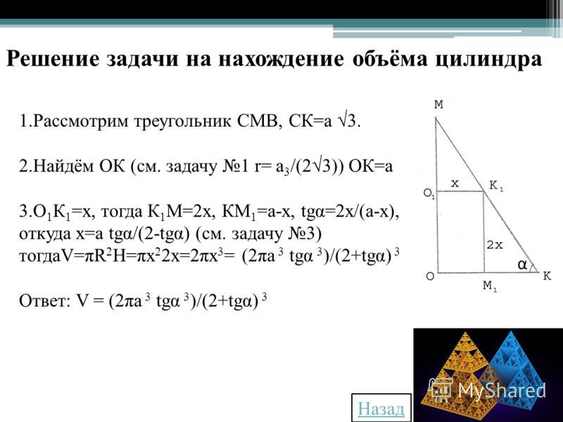 1.Рассмотрим треугольник СМВ, СК=а 3. 2.Найдём ОК (см. задачу 1 r= a 3 /(23)) ОК=а 3.О 1 К 1 =х, тогда К 1 М=2х, КМ 1 =а-х, tgα=2х/(а-х), откуда х=а tgα/(2-tgα) (см. задачу 3) тогдаV=πR 2 H=πx 2 2x=2πx 3 = (2πa 3 tgα 3 )/(2+tgα) 3 Ответ: V = (2πa 3 t