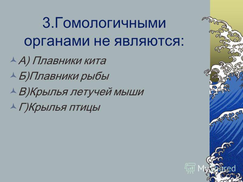 3.Гомологичными органами не являются: А) Плавники кита Б)Плавники рыбы В)Крылья летучей мыши Г)Крылья птицы