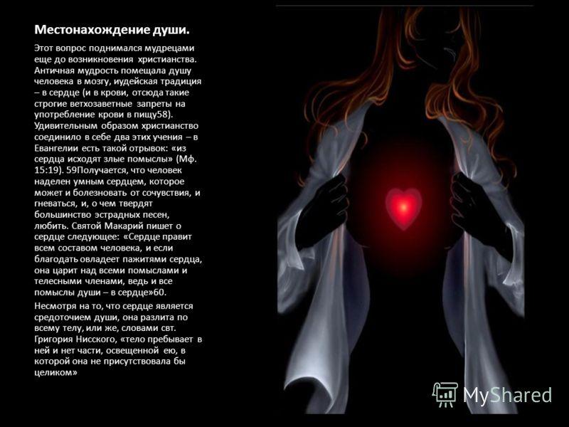 Местонахождение души. Этот вопрос поднимался мудрецами еще до возникновения христианства. Античная мудрость помещала душу человека в мозгу, иудейская традиция – в сердце (и в крови, отсюда такие строгие ветхозаветные запреты на употребление крови в п