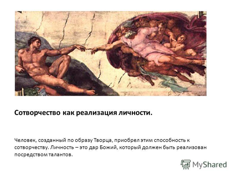 Сотворчество как реализация личности. Человек, созданный по образу Творца, приобрел этим способность к сотворчеству. Личность – это дар Божий, который должен быть реализован посредством талантов.